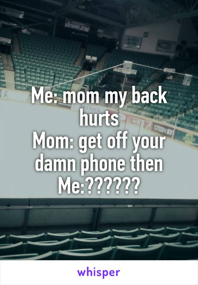 Me: mom my back hurts Mom: get off your damn phone then Me:??????