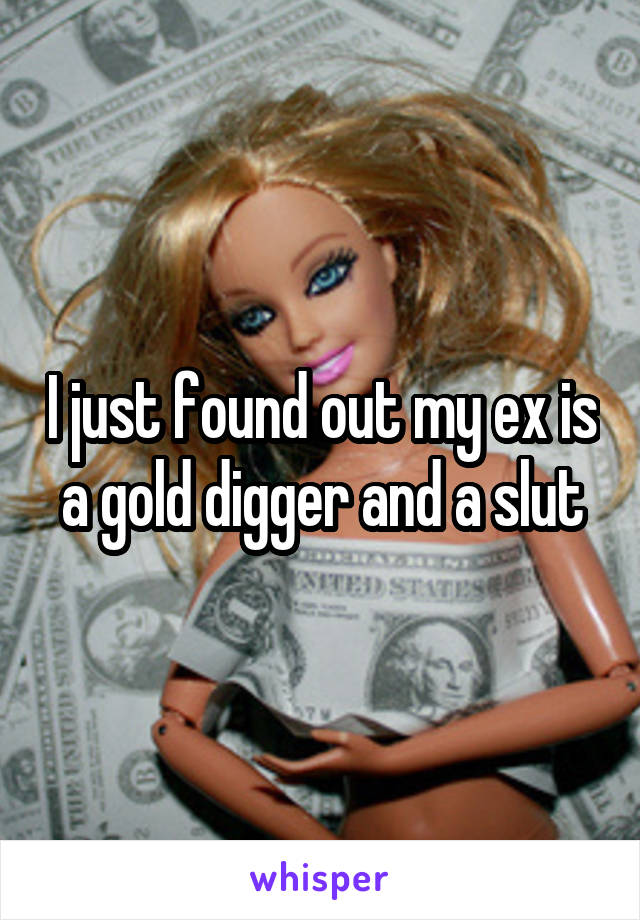 I just found out my ex is a gold digger and a slut