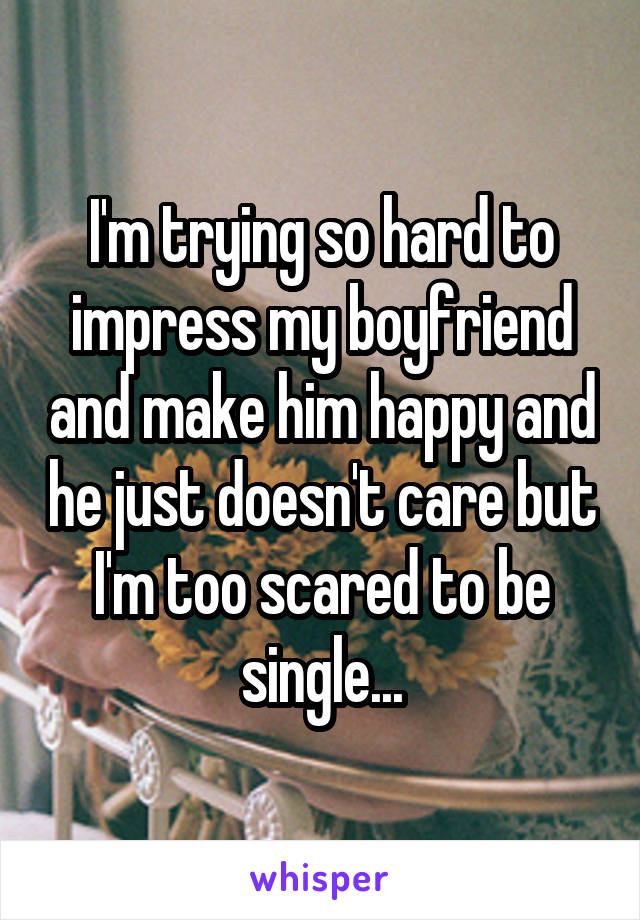 I'm trying so hard to impress my boyfriend and make him happy and he just doesn't care but I'm too scared to be single...