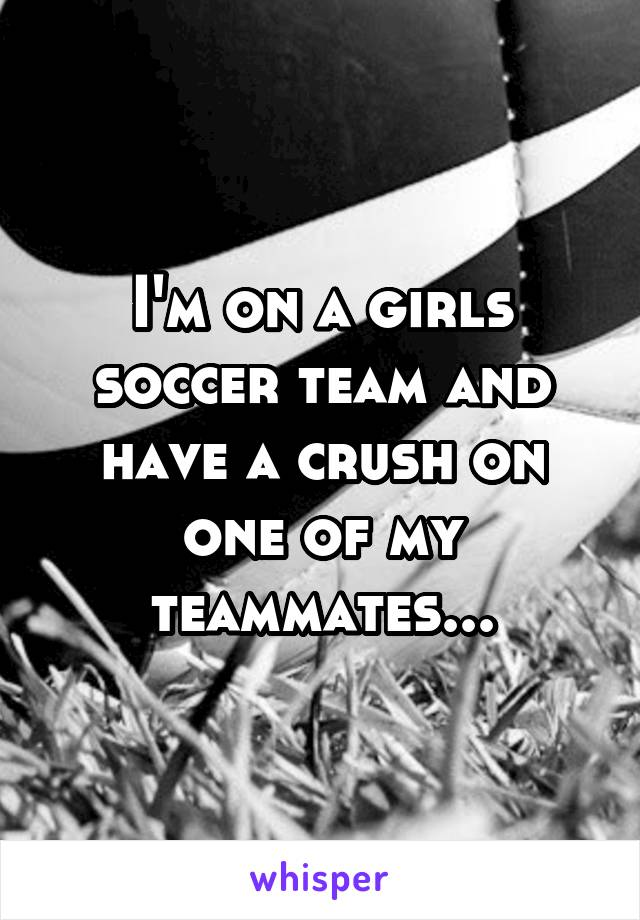I'm on a girls soccer team and have a crush on one of my teammates...