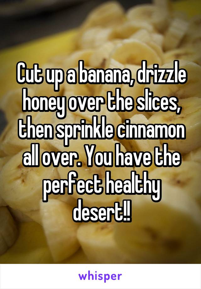 Cut up a banana, drizzle honey over the slices, then sprinkle cinnamon all over. You have the perfect healthy desert!!