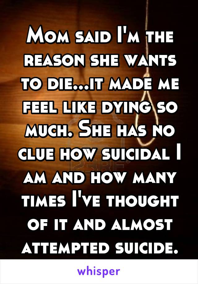 Mom said I'm the reason she wants to die...it made me feel like dying so much. She has no clue how suicidal I am and how many times I've thought of it and almost attempted suicide.