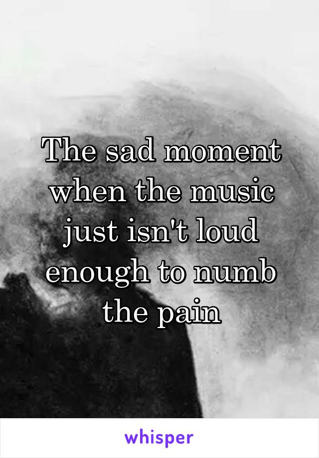 The sad moment when the music just isn't loud enough to numb the pain