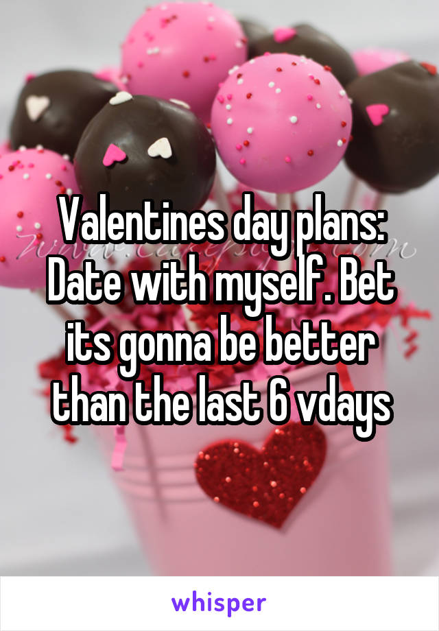 Valentines day plans: Date with myself. Bet its gonna be better than the last 6 vdays