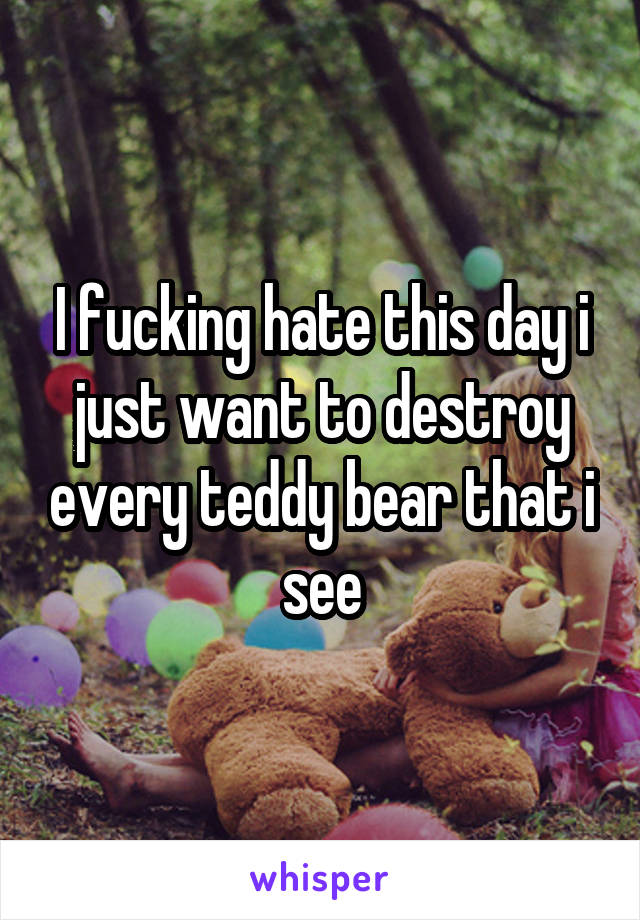 I fucking hate this day i just want to destroy every teddy bear that i see