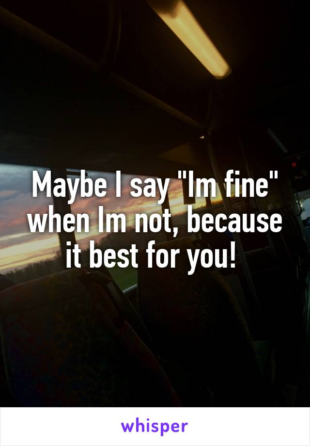 "Maybe I say ""Im fine"" when Im not, because it best for you!"
