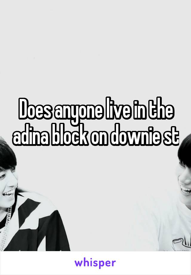 Does anyone live in the adina block on downie st