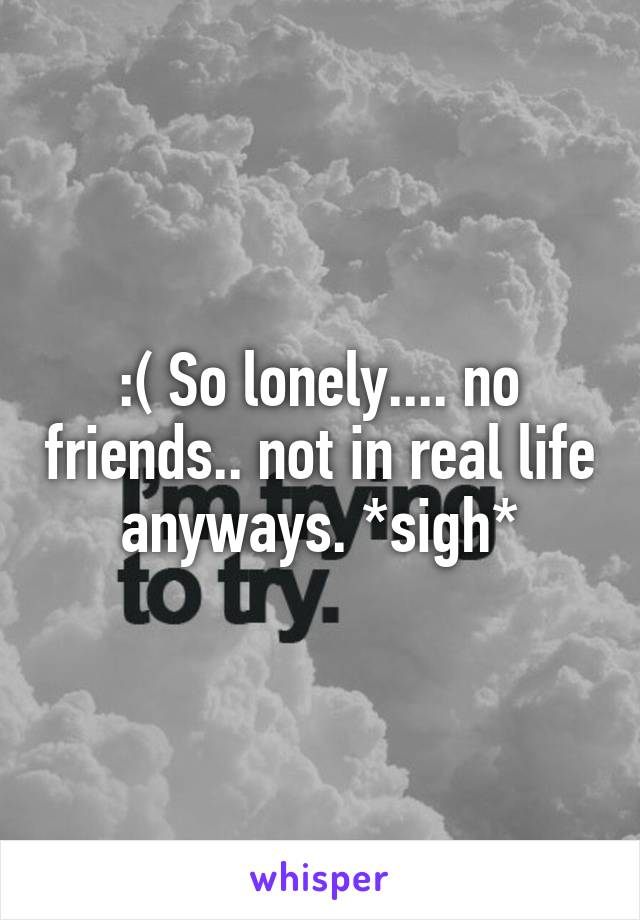 :( So lonely.... no friends.. not in real life anyways. *sigh*