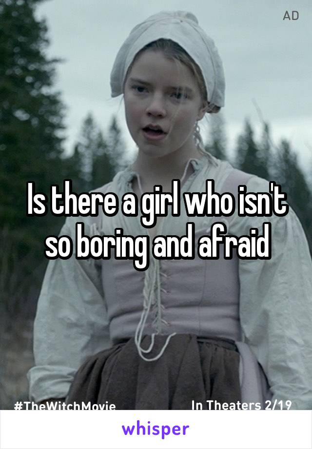 Is there a girl who isn't so boring and afraid