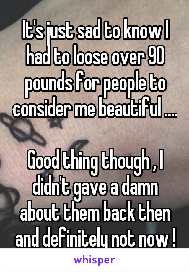 It's just sad to know I had to loose over 90 pounds for people to consider me beautiful ....  Good thing though , I didn't gave a damn about them back then and definitely not now !
