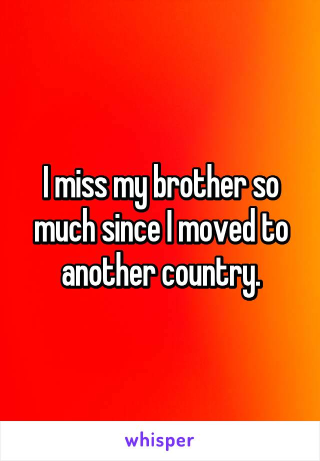 I miss my brother so much since I moved to another country.