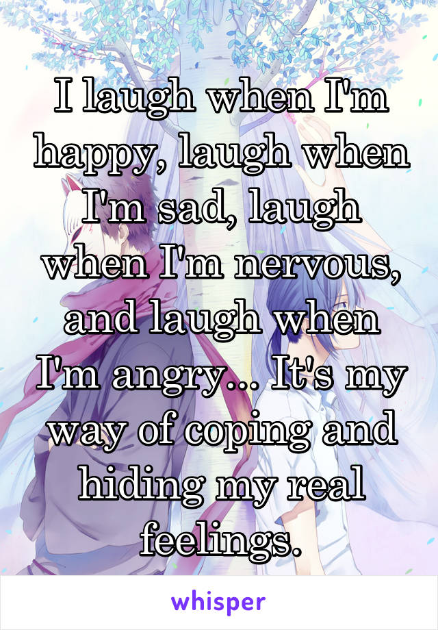 I laugh when I'm happy, laugh when I'm sad, laugh when I'm nervous, and laugh when I'm angry... It's my way of coping and hiding my real feelings.