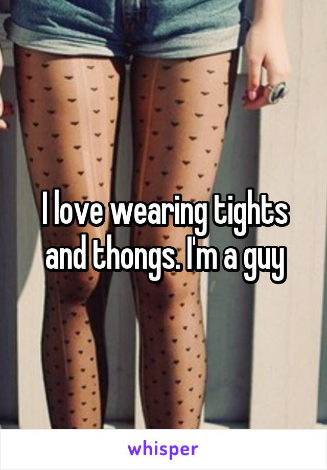 I love wearing tights and thongs. I'm a guy