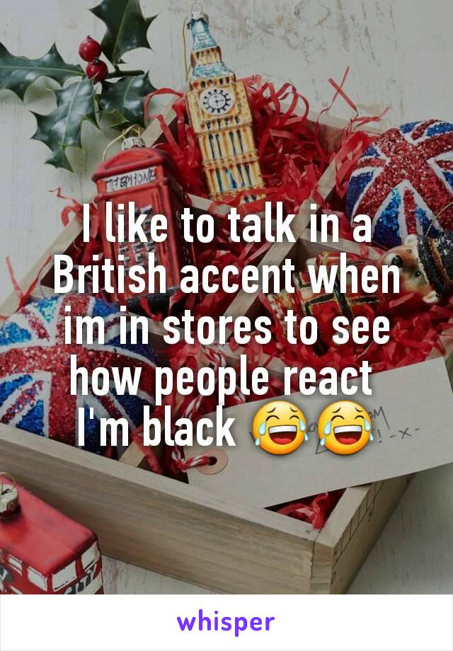 I like to talk in a British accent when im in stores to see how people react  I'm black 😂😂