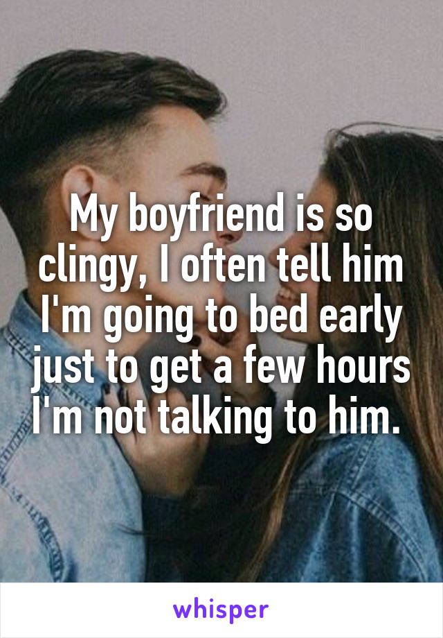 My boyfriend is so clingy, I often tell him I'm going to bed early just to get a few hours I'm not talking to him.