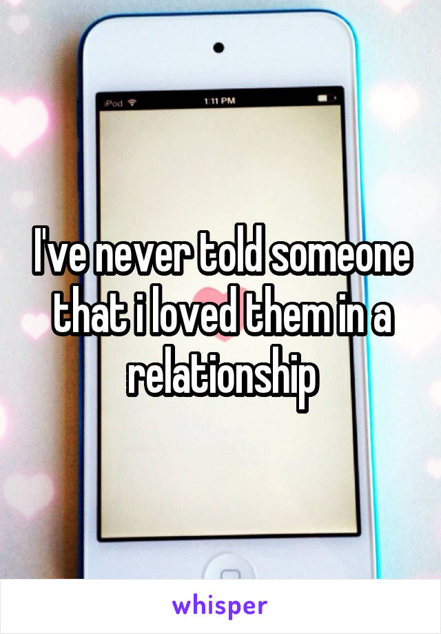 I've never told someone that i loved them in a relationship