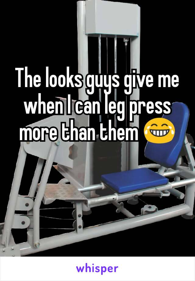 The looks guys give me when I can leg press more than them 😂