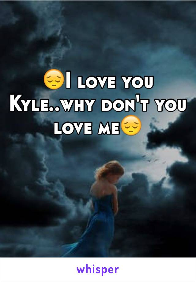 😔I love you Kyle..why don't you love me😔
