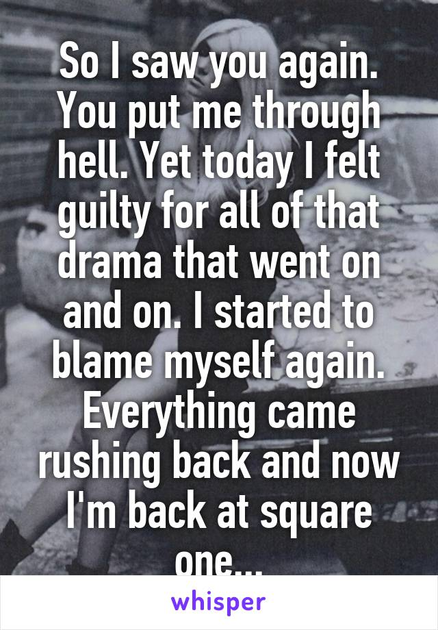 So I saw you again. You put me through hell. Yet today I felt guilty for all of that drama that went on and on. I started to blame myself again. Everything came rushing back and now I'm back at square one...