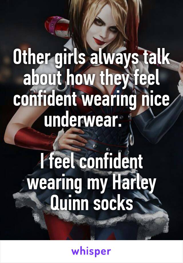 Other girls always talk about how they feel confident wearing nice underwear.       I feel confident wearing my Harley Quinn socks