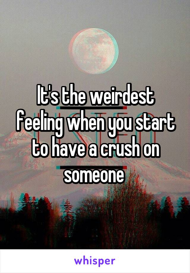 It's the weirdest feeling when you start to have a crush on someone