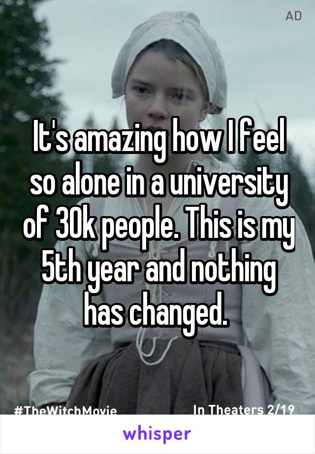 It's amazing how I feel so alone in a university of 30k people. This is my 5th year and nothing has changed.