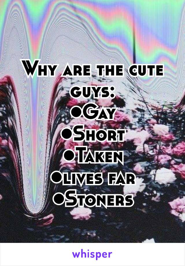 Why are the cute guys: ●Gay ●Short ●Taken ●lives far ●Stoners