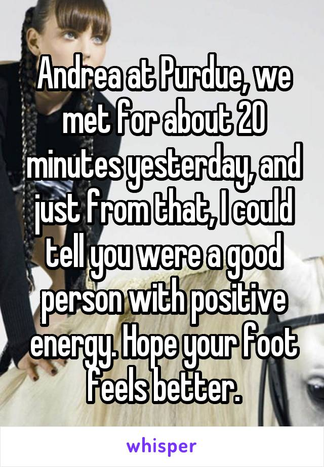 Andrea at Purdue, we met for about 20 minutes yesterday, and just from that, I could tell you were a good person with positive energy. Hope your foot feels better.