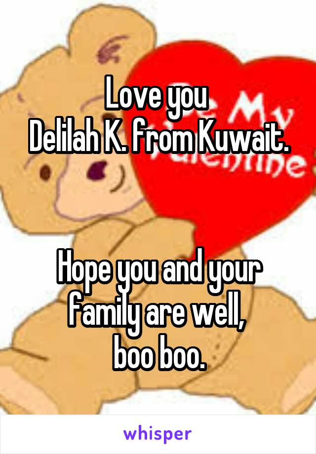 Love you  Delilah K. from Kuwait.   Hope you and your family are well,  boo boo.