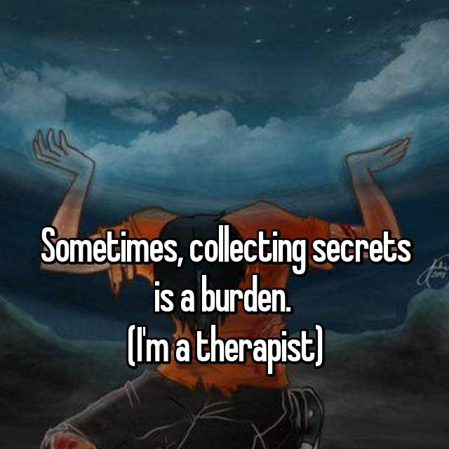 Sometimes, collecting secrets is a burden.  (I'm a therapist)