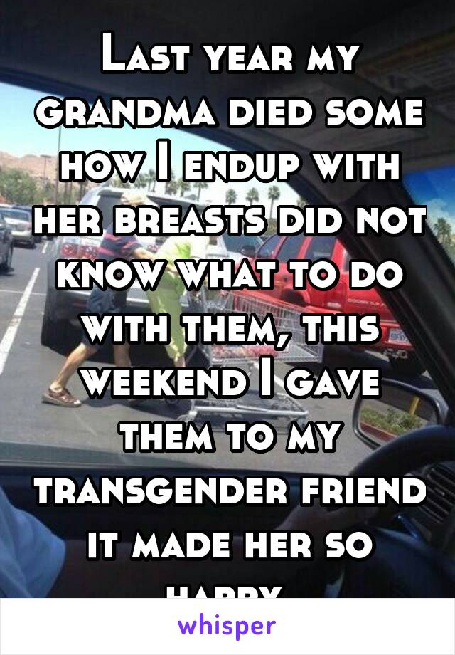 Last year my grandma died some how I endup with her breasts did not know what to do with them, this weekend I gave them to my transgender friend it made her so happy