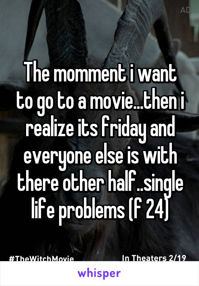 The momment i want to go to a movie...then i realize its friday and everyone else is with there other half..single life problems (f 24)