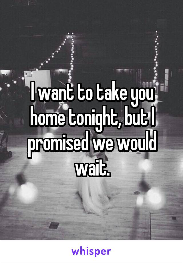 I want to take you home tonight, but I promised we would wait.