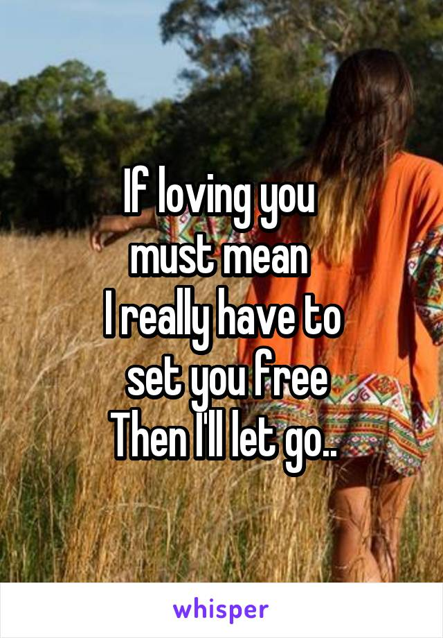 If loving you  must mean  I really have to  set you free Then I'll let go..