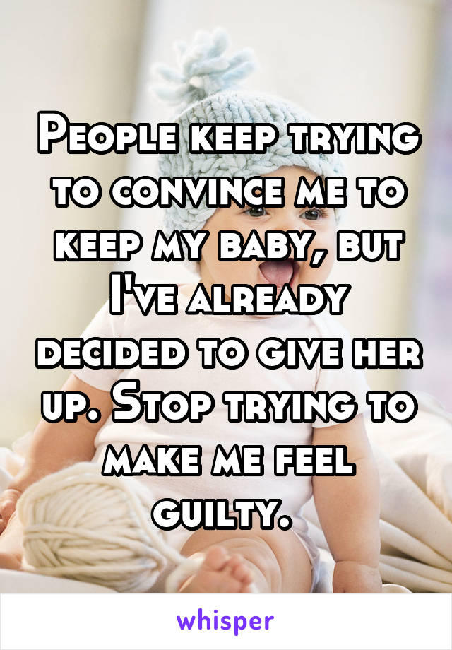 People keep trying to convince me to keep my baby, but I've already decided to give her up. Stop trying to make me feel guilty.