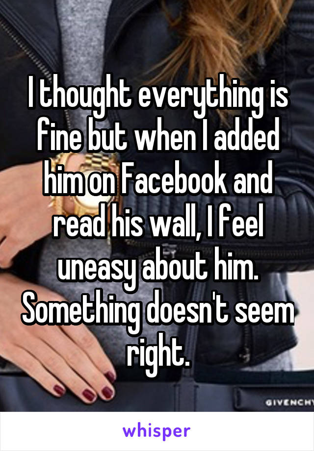 I thought everything is fine but when I added him on Facebook and read his wall, I feel uneasy about him. Something doesn't seem right.