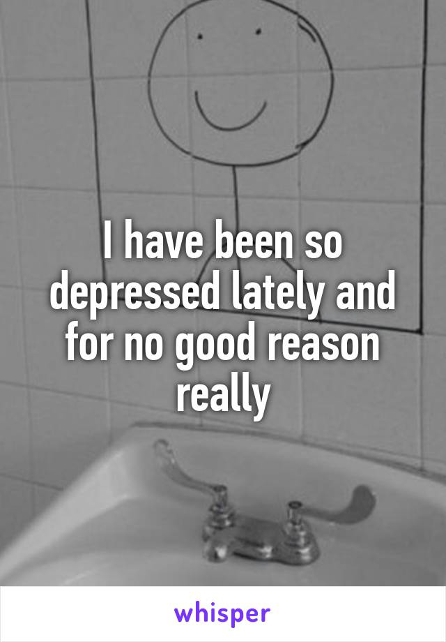 I have been so depressed lately and for no good reason really