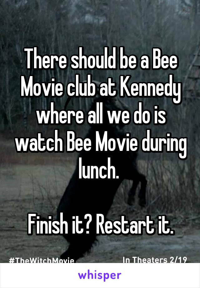 There should be a Bee Movie club at Kennedy where all we do is watch Bee Movie during lunch.   Finish it? Restart it.