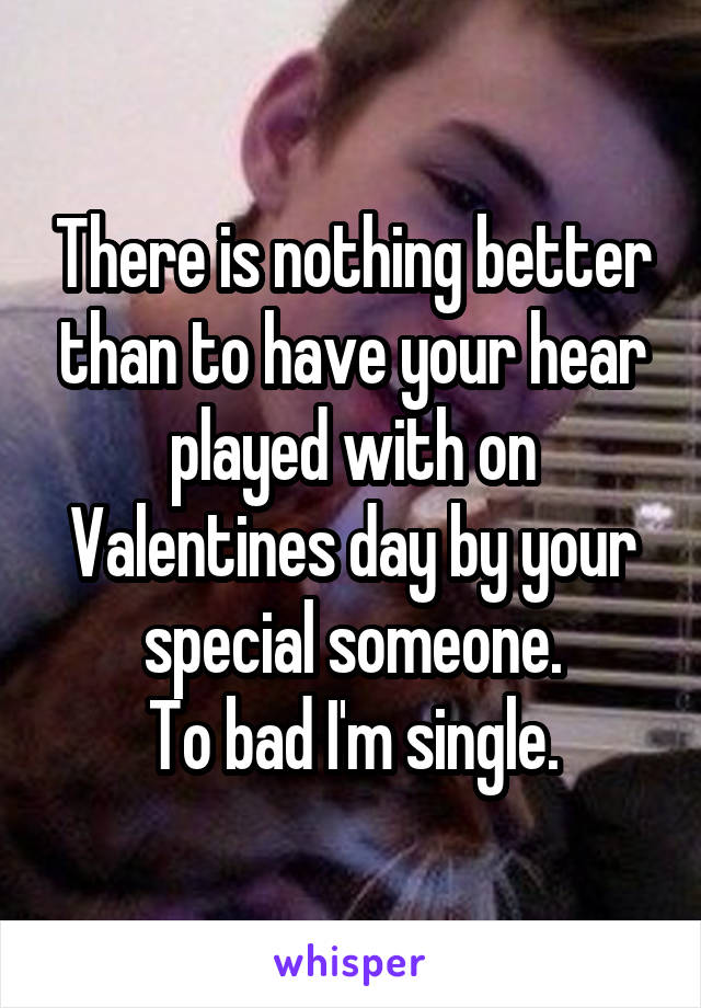 There is nothing better than to have your hear played with on Valentines day by your special someone. To bad I'm single.