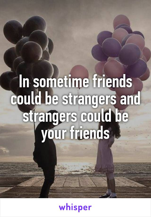 In sometime friends could be strangers and strangers could be your friends