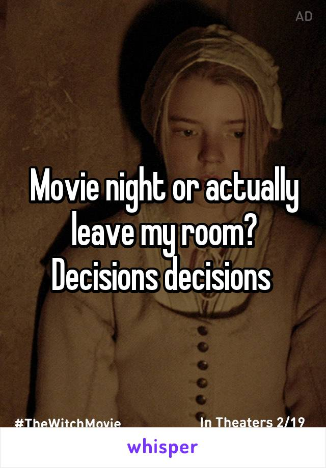 Movie night or actually leave my room? Decisions decisions