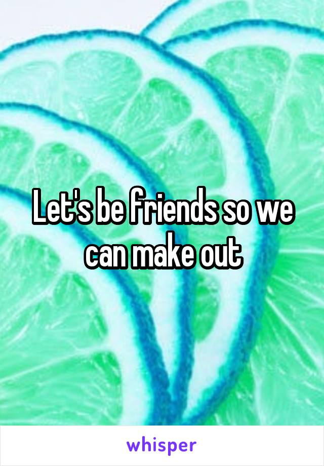 Let's be friends so we can make out