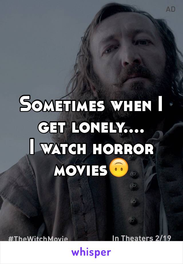 Sometimes when I get lonely.... I watch horror movies🙃