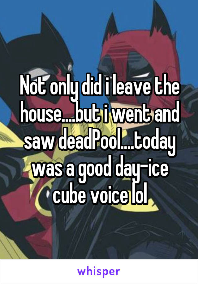 Not only did i leave the house....but i went and saw deadPool....today was a good day-ice cube voice lol