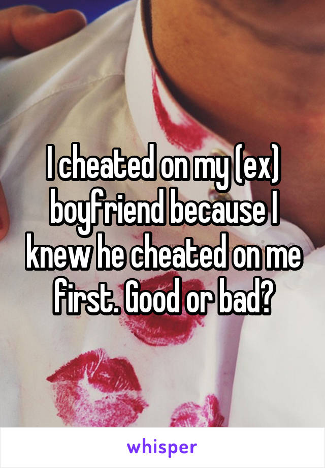 I cheated on my (ex) boyfriend because I knew he cheated on me first. Good or bad?