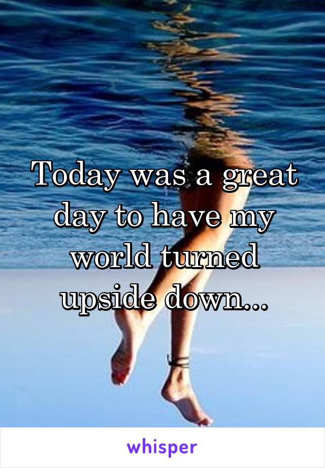 Today was a great day to have my world turned upside down...