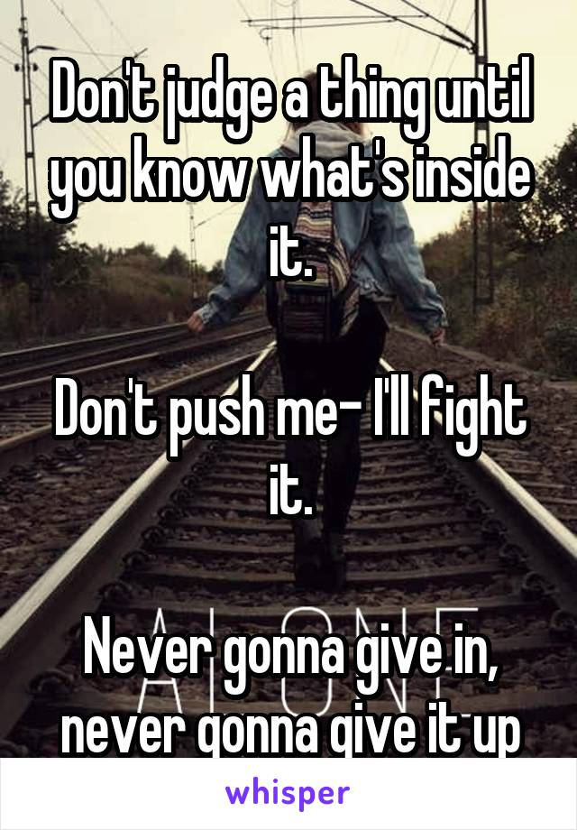 Don't judge a thing until you know what's inside it.  Don't push me- I'll fight it.  Never gonna give in, never gonna give it up