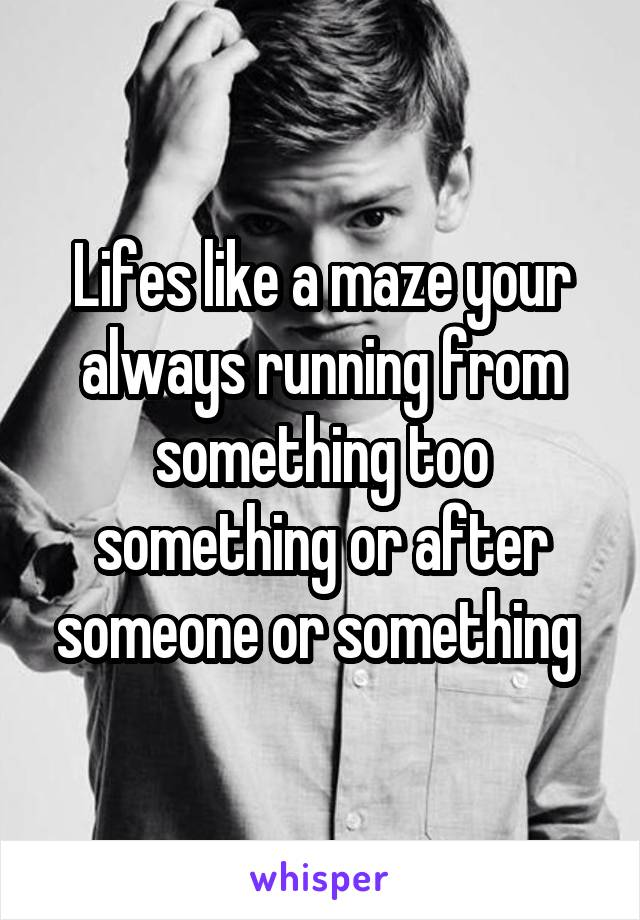Lifes like a maze your always running from something too something or after someone or something