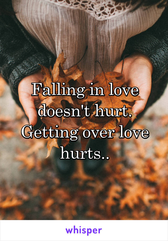 Falling in love doesn't hurt. Getting over love hurts..