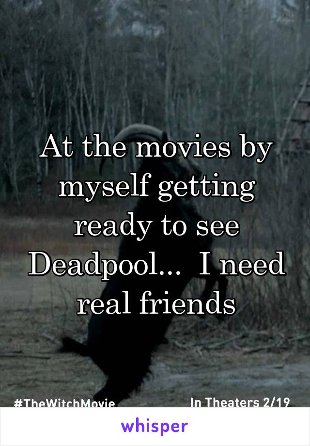At the movies by myself getting ready to see Deadpool...  I need real friends